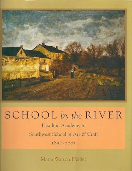 Image for School by the River: Ursuline Academy to Southwest School of Art & Craft, 1851-2001