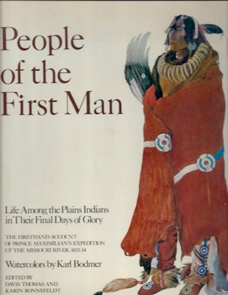 Image for People of the First Man: Life Among the Plains Indians in Their Final Days of Glory: The Firsthand Account of Prince Maximilian's Expedition Up the Missouri River, 1833-34
